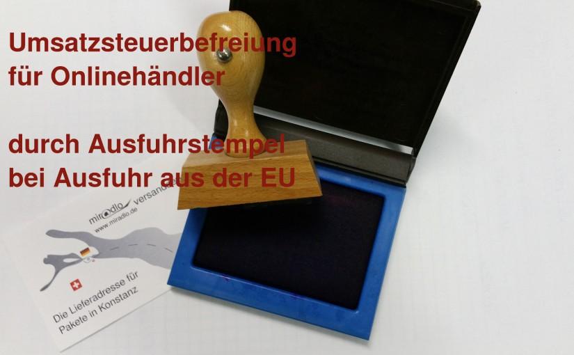 Ausfuhrstempel brauchen Onlinehändler, falls sie Kunden, die Waren aus der EU ausführen, die Mehrwertsteuer erstatten wollen - miradlo versanddepot - die Lieferadresse in Konstanz