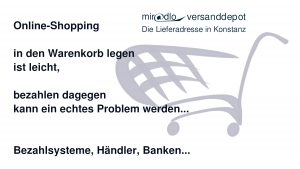 Online-Shopping - in den Warenkorb legen ist einfach, bezahlen kann ein echtes Problem werden. Bezahlsysteme, Händler, Banken... - miradlo Versanddepot, die Lieferadresse in Konstanz und Randegg